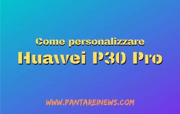 Le prime 1001 cose da fare per personalizzare Huawei P30 Pro